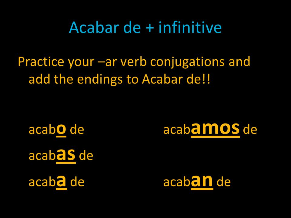 Acabar de + infinitive Practice your –ar verb conjugations and add the endings to Acabar de!.
