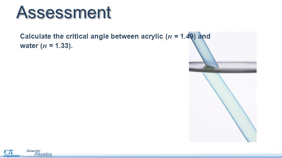 Assessment Calculate the critical angle between acrylic (n = 1.49) and water (n = 1.33).