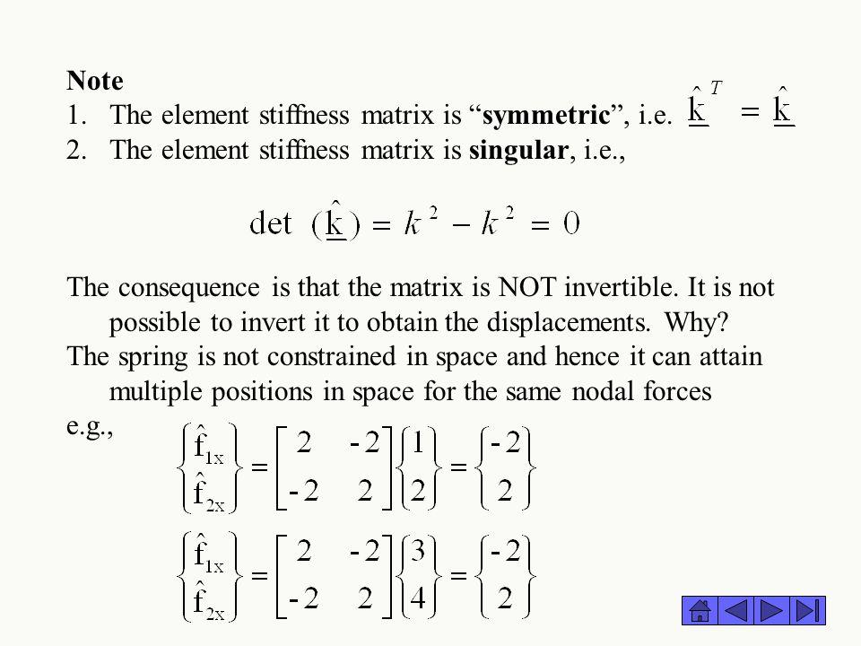 Note The element stiffness matrix is symmetric , i.e. The element stiffness matrix is singular, i.e.,