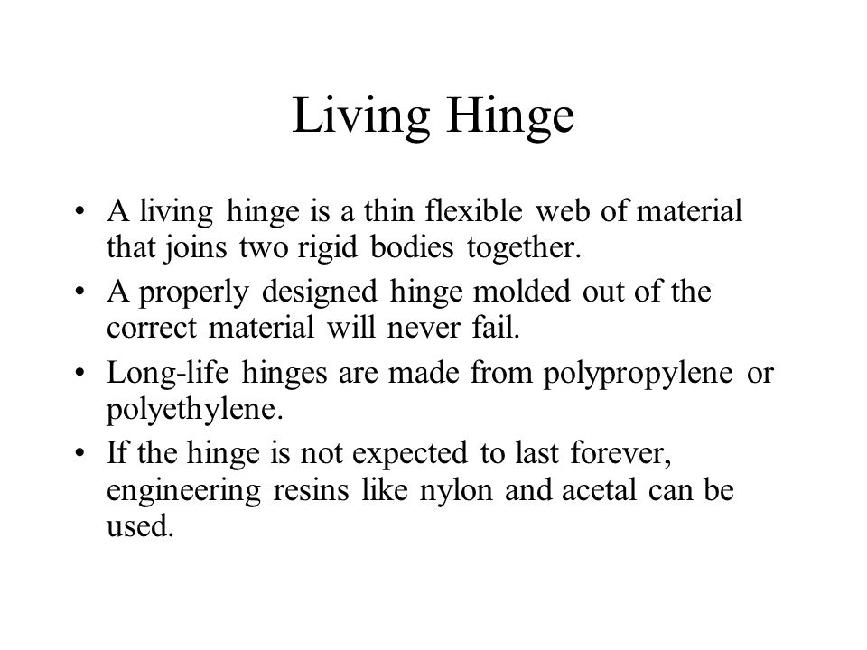 Living Hinge A living hinge is a thin flexible web of material that joins two rigid bodies together.