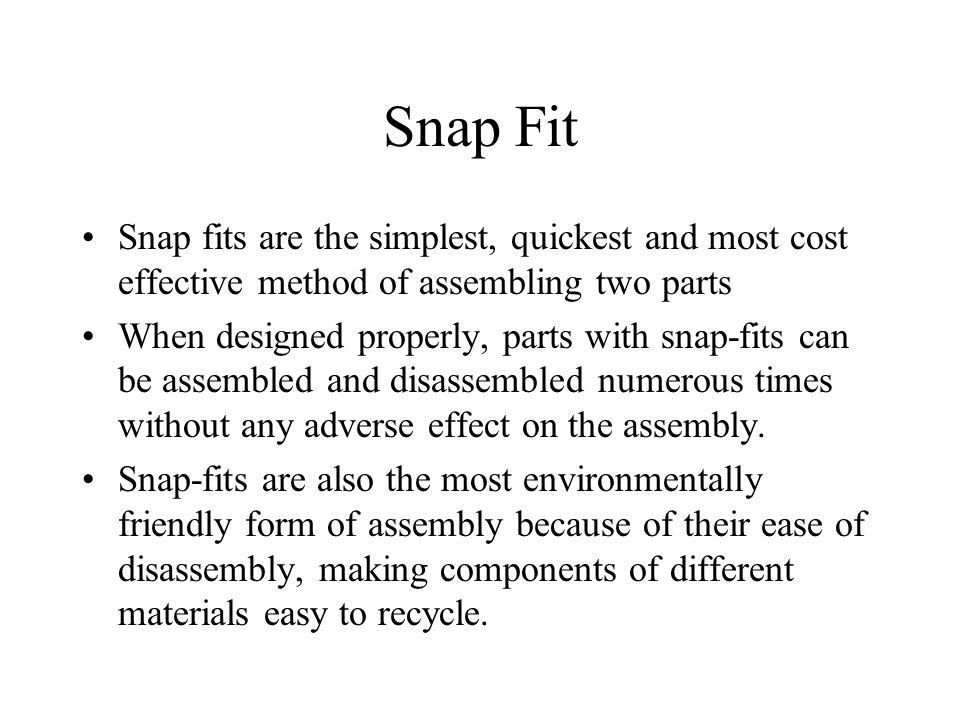 Snap Fit Snap fits are the simplest, quickest and most cost effective method of assembling two parts.