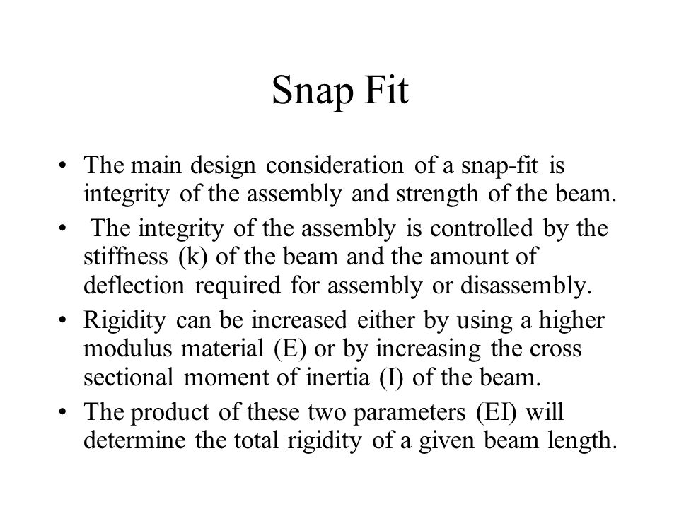 Snap Fit The main design consideration of a snap-fit is integrity of the assembly and strength of the beam.