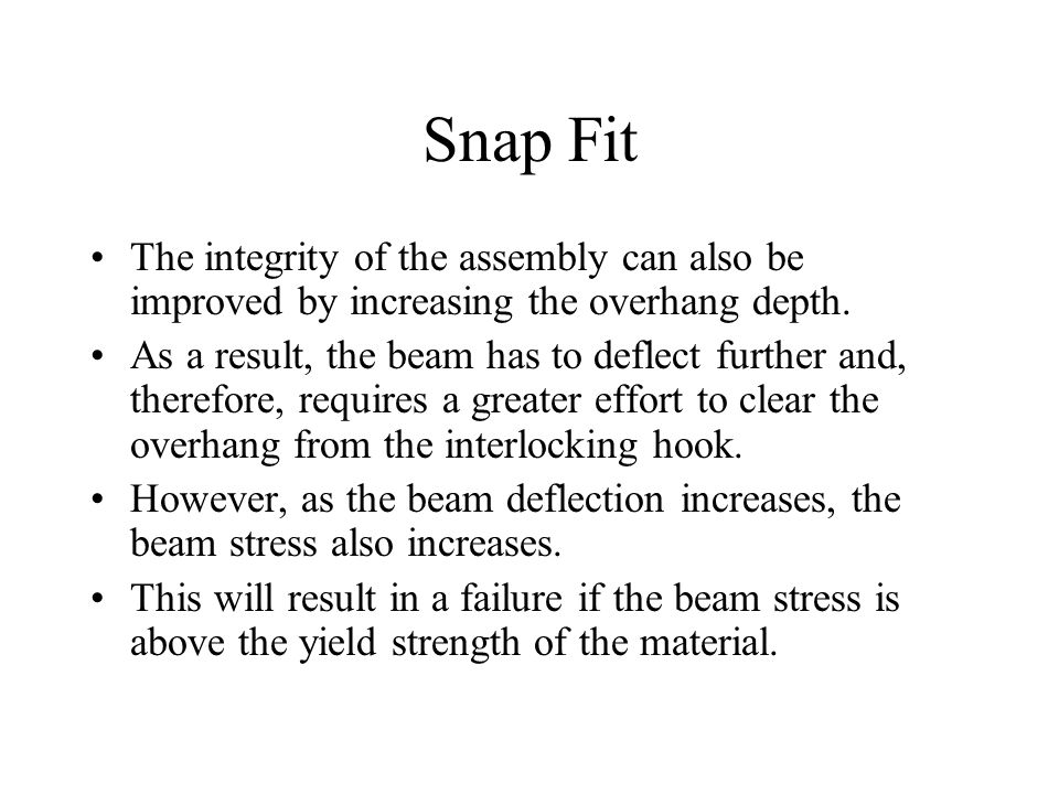 Snap Fit The integrity of the assembly can also be improved by increasing the overhang depth.