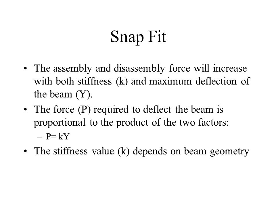 Snap Fit The assembly and disassembly force will increase with both stiffness (k) and maximum deflection of the beam (Y).