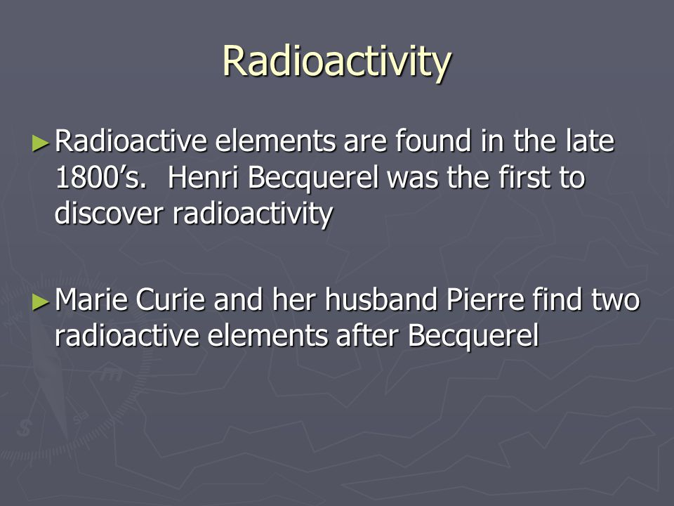 Radioactivity Radioactive elements are found in the late 1800's. Henri Becquerel was the first to discover radioactivity.