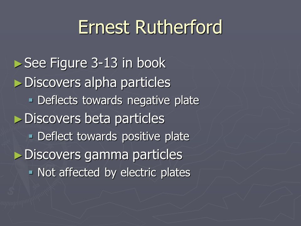Ernest Rutherford See Figure 3-13 in book Discovers alpha particles