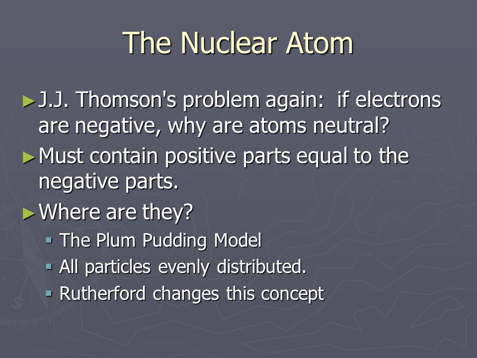 The Nuclear Atom J.J. Thomson s problem again: if electrons are negative, why are atoms neutral