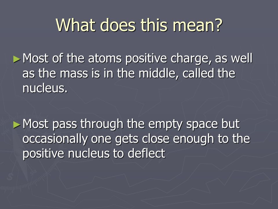 What does this mean Most of the atoms positive charge, as well as the mass is in the middle, called the nucleus.
