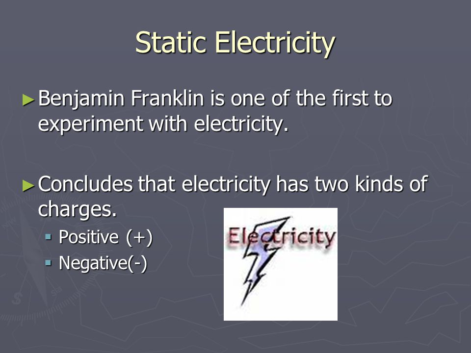 Static Electricity Benjamin Franklin is one of the first to experiment with electricity. Concludes that electricity has two kinds of charges.