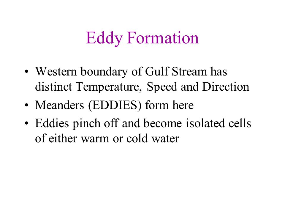 Eddy Formation Western boundary of Gulf Stream has distinct Temperature, Speed and Direction. Meanders (EDDIES) form here.