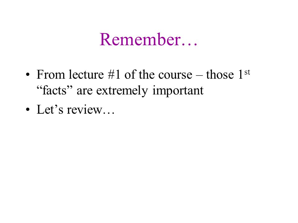 Remember… From lecture #1 of the course – those 1st facts are extremely important Let's review…