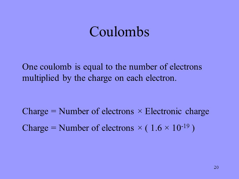 Coulombs One coulomb is equal to the number of electrons multiplied by the charge on each electron.