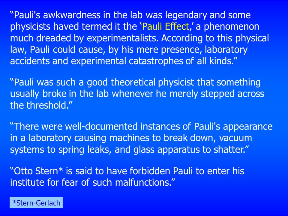 Pauli s awkwardness in the lab was legendary and some physicists haved termed it the 'Pauli Effect,' a phenomenon much dreaded by experimentalists. According to this physical law, Pauli could cause, by his mere presence, laboratory accidents and experimental catastrophes of all kinds.