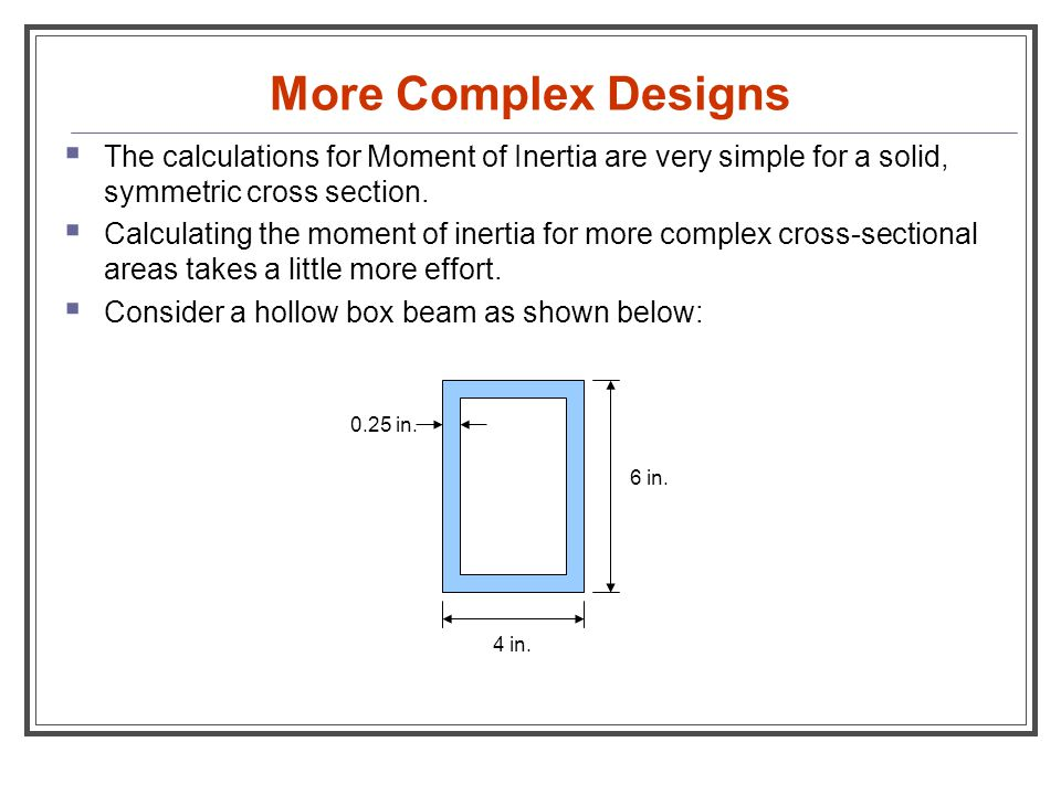 More Complex Designs The calculations for Moment of Inertia are very simple for a solid, symmetric cross section.