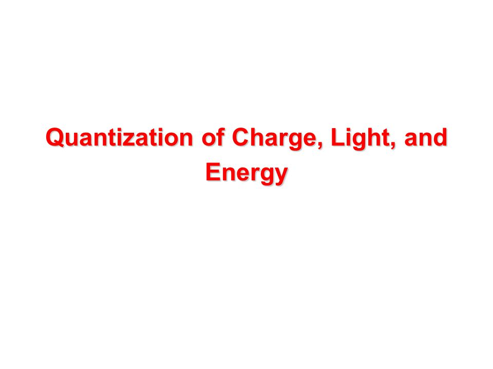 Quantization of Charge, Light, and Energy