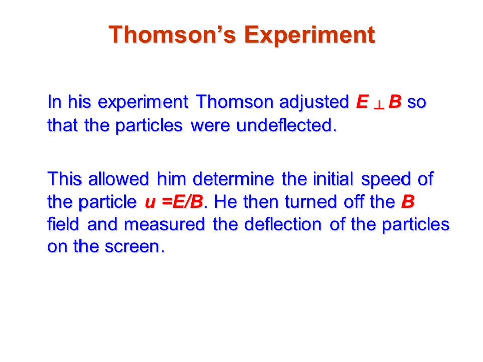 Thomson's Experiment In his experiment Thomson adjusted E ┴ B so that the particles were undeflected.
