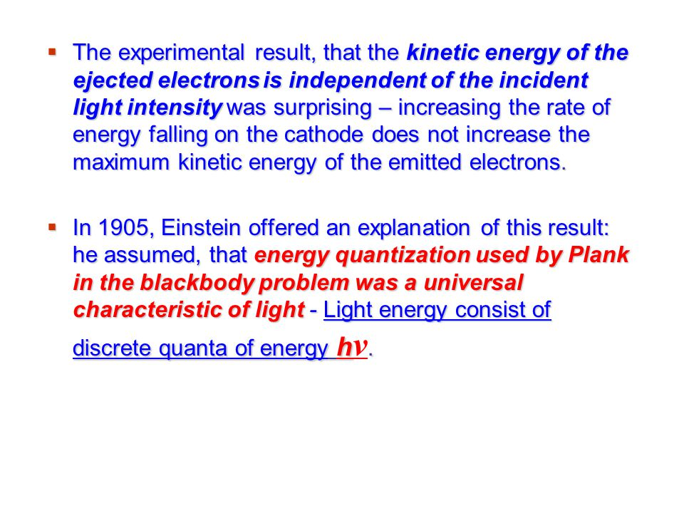 The experimental result, that the kinetic energy of the ejected electrons is independent of the incident light intensity was surprising – increasing the rate of energy falling on the cathode does not increase the maximum kinetic energy of the emitted electrons.