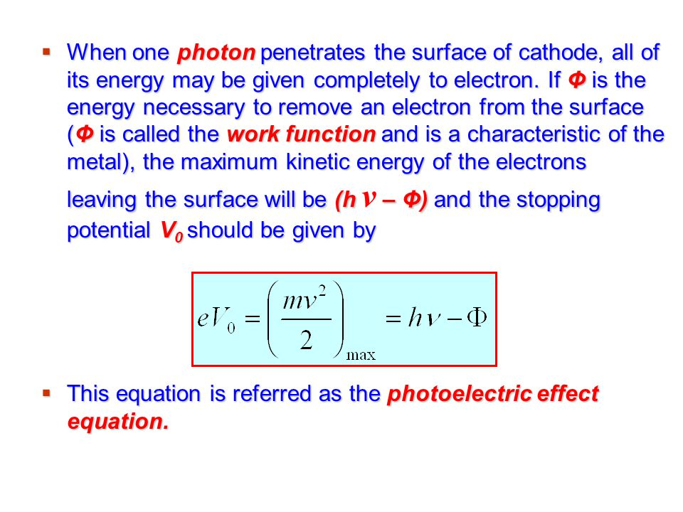 When one photon penetrates the surface of cathode, all of its energy may be given completely to electron. If Φ is the energy necessary to remove an electron from the surface (Φ is called the work function and is a characteristic of the metal), the maximum kinetic energy of the electrons leaving the surface will be (h ν – Φ) and the stopping potential V0 should be given by