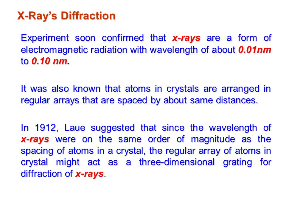X-Ray's Diffraction Experiment soon confirmed that x-rays are a form of electromagnetic radiation with wavelength of about 0.01nm to 0.10 nm.