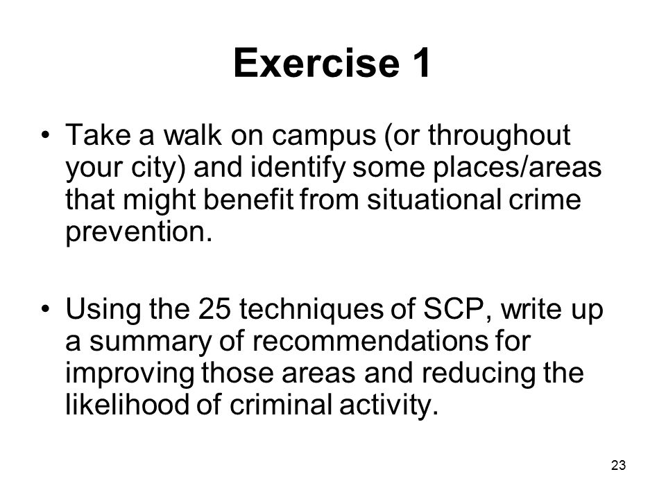 Exercise 1 Take a walk on campus (or throughout your city) and identify some places/areas that might benefit from situational crime prevention.