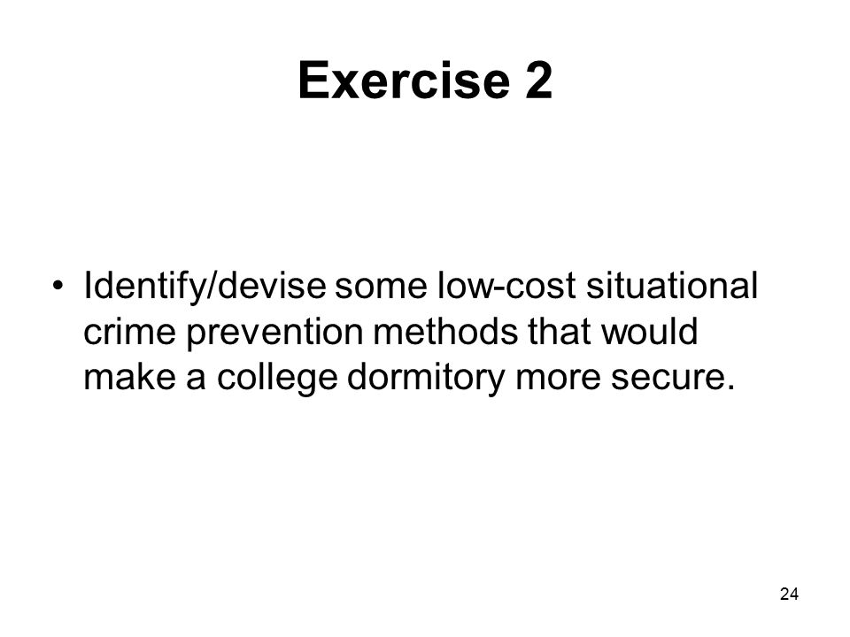 Exercise 2 Identify/devise some low-cost situational crime prevention methods that would make a college dormitory more secure.