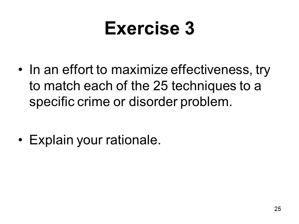 Exercise 3 In an effort to maximize effectiveness, try to match each of the 25 techniques to a specific crime or disorder problem.