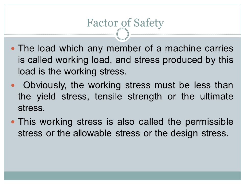 Factor of Safety The load which any member of a machine carries is called working load, and stress produced by this load is the working stress.