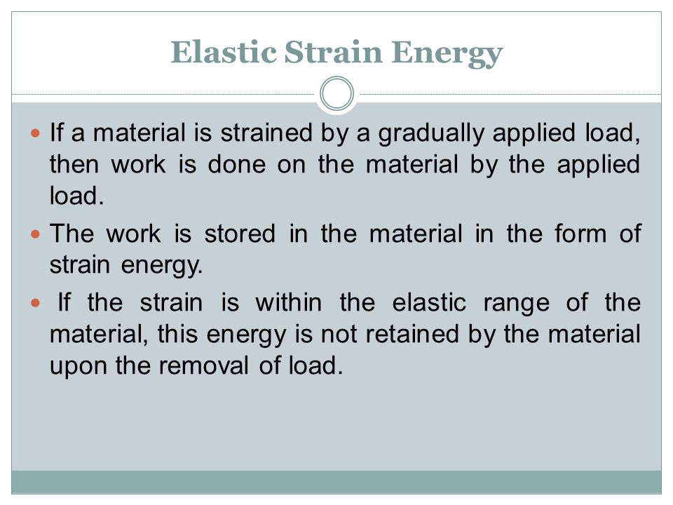 Elastic Strain Energy If a material is strained by a gradually applied load, then work is done on the material by the applied load.
