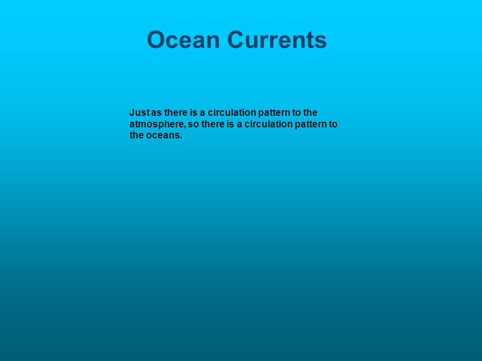 Ocean Currents Just as there is a circulation pattern to the atmosphere, so there is a circulation pattern to the oceans.