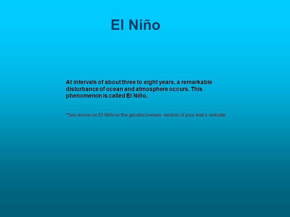 El Niño At intervals of about three to eight years, a remarkable disturbance of ocean and atmosphere occurs. This phenomenon is called El Niño.