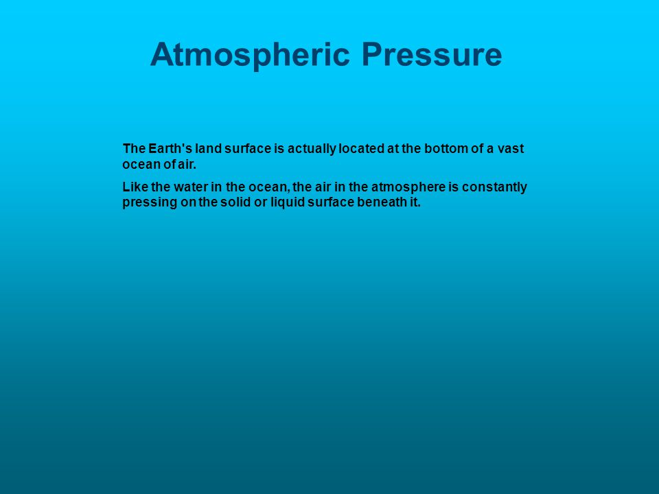 Atmospheric Pressure The Earth s land surface is actually located at the bottom of a vast ocean of air.