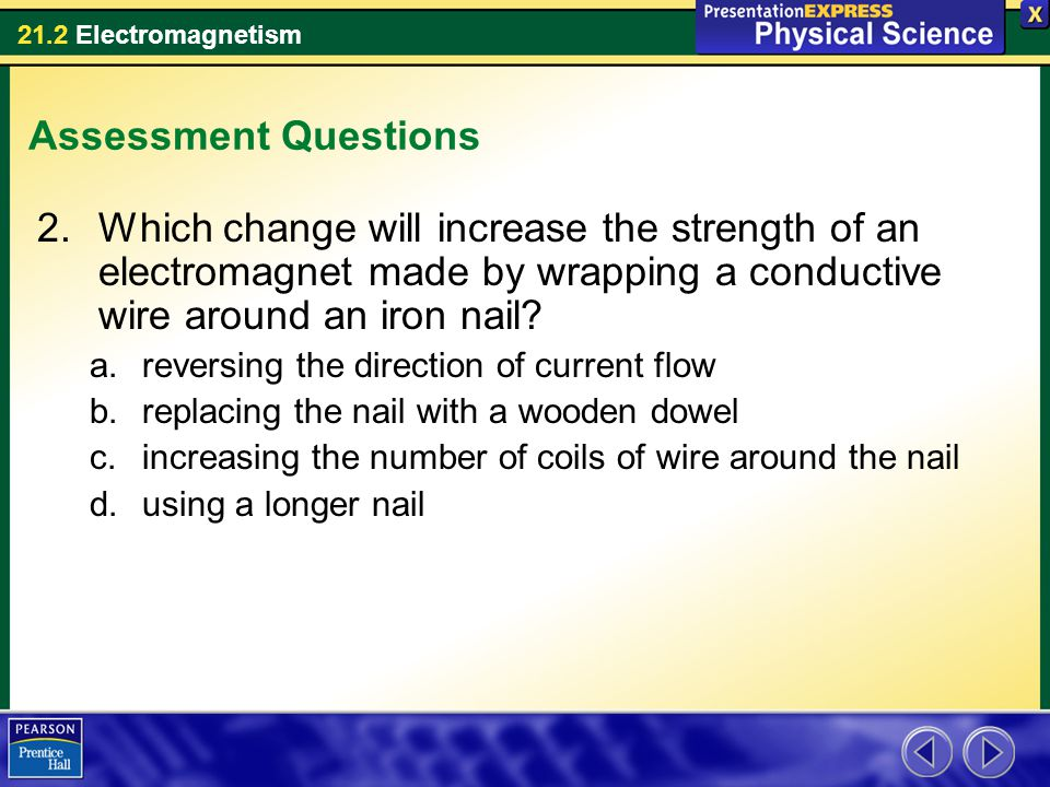 Assessment Questions Which change will increase the strength of an electromagnet made by wrapping a conductive wire around an iron nail