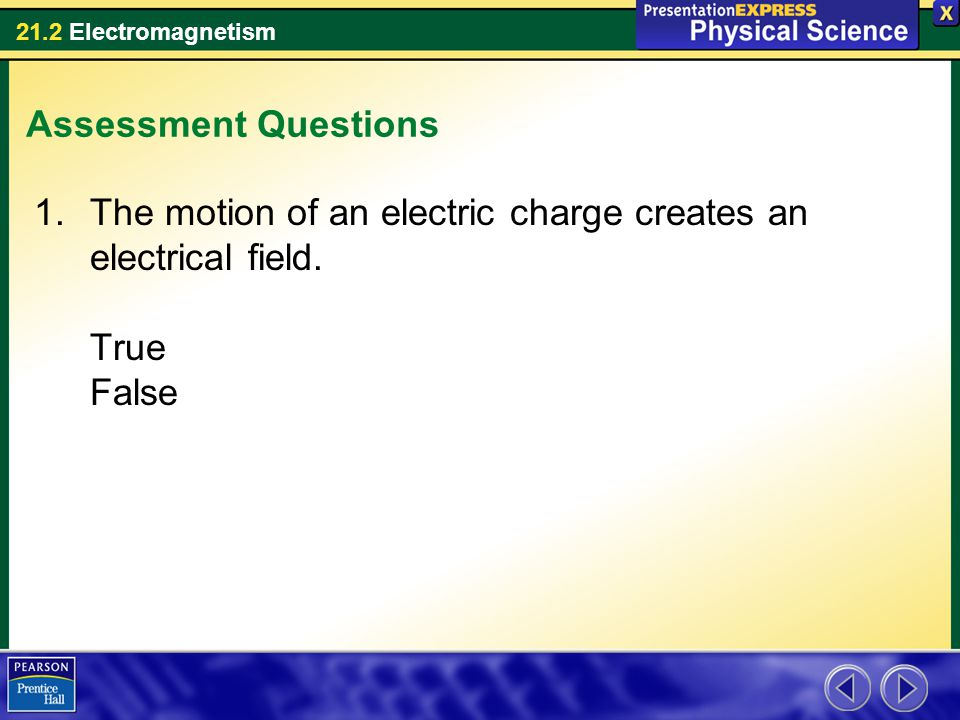 Assessment Questions The motion of an electric charge creates an electrical field. True False