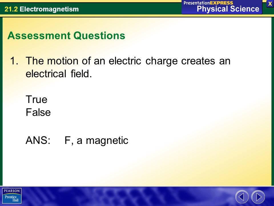 Assessment Questions The motion of an electric charge creates an electrical field.