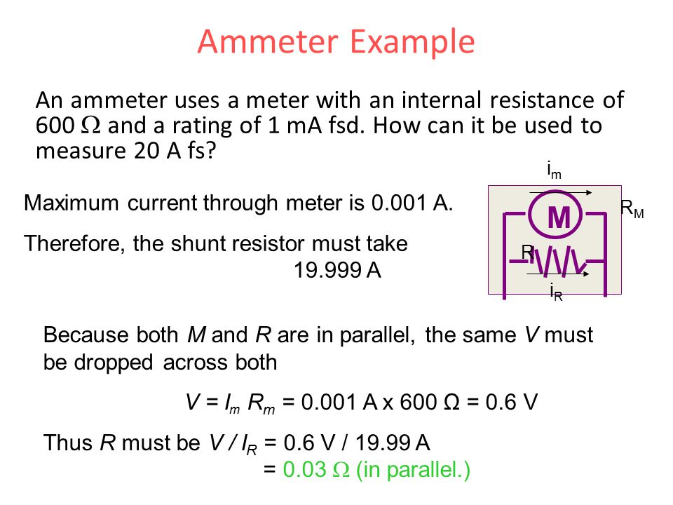 Ammeter Example An ammeter uses a meter with an internal resistance of 600 W and a rating of 1 mA fsd. How can it be used to measure 20 A fs