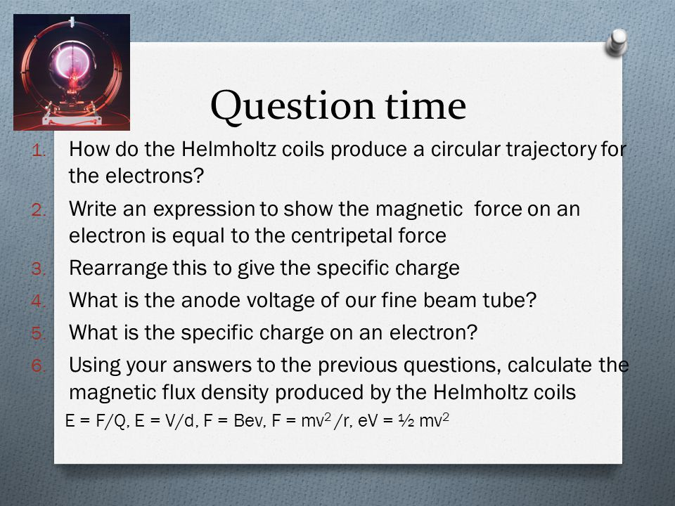 Question time How do the Helmholtz coils produce a circular trajectory for the electrons