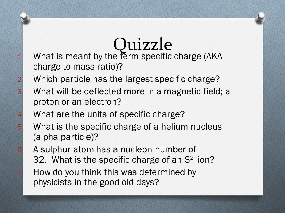 Quizzle What is meant by the term specific charge (AKA charge to mass ratio) Which particle has the largest specific charge