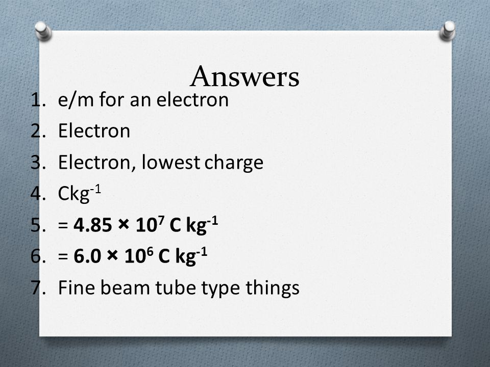 Answers e/m for an electron Electron Electron, lowest charge Ckg-1