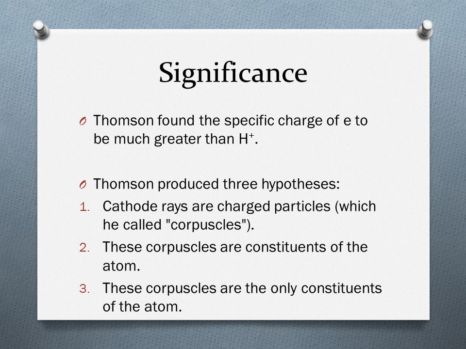 Significance Thomson found the specific charge of e to be much greater than H+. Thomson produced three hypotheses: