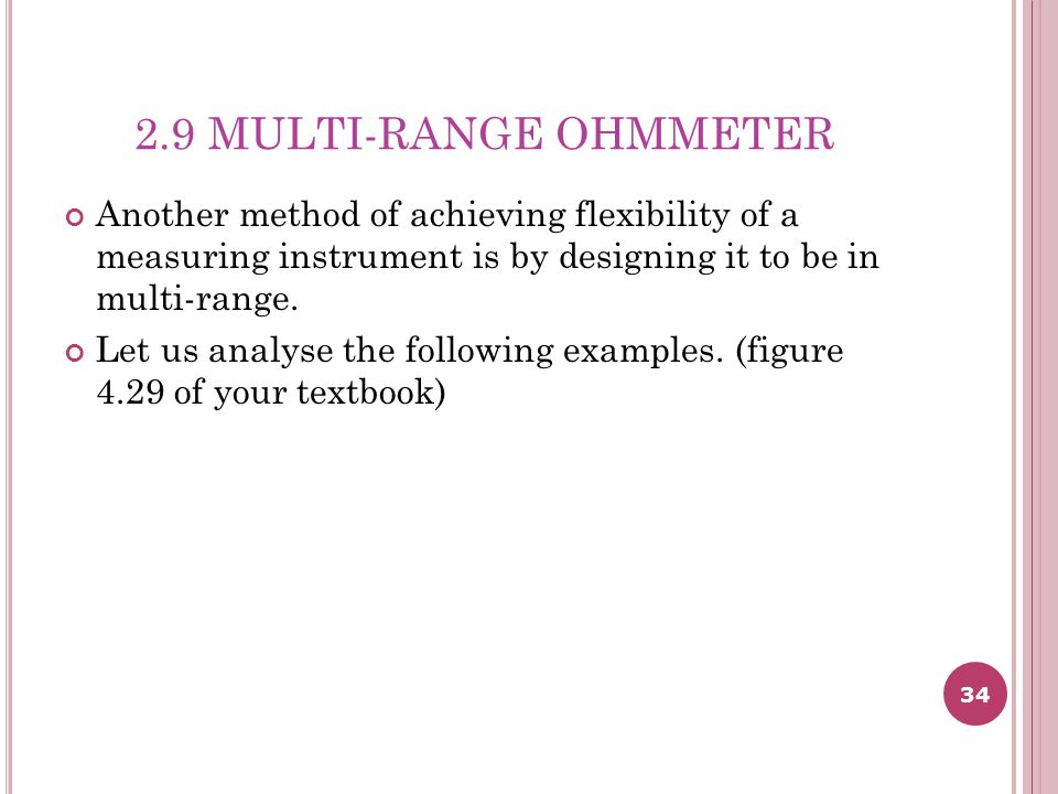 2.9 MULTI-RANGE OHMMETER Another method of achieving flexibility of a measuring instrument is by designing it to be in multi-range.