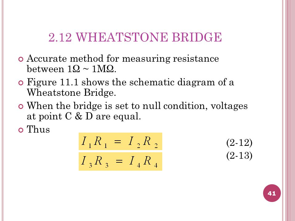 2.12 WHEATSTONE BRIDGE Accurate method for measuring resistance between 1Ω ~ 1MΩ. Figure 11.1 shows the schematic diagram of a Wheatstone Bridge.