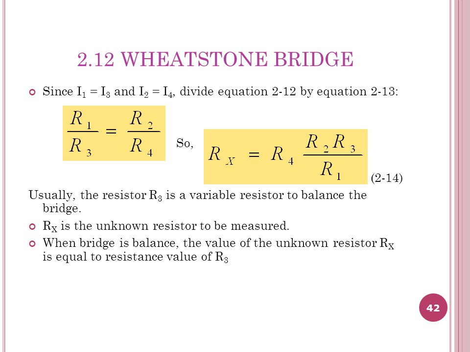 2.12 WHEATSTONE BRIDGE Since I1 = I3 and I2 = I4, divide equation 2-12 by equation 2-13: So, (2-14)