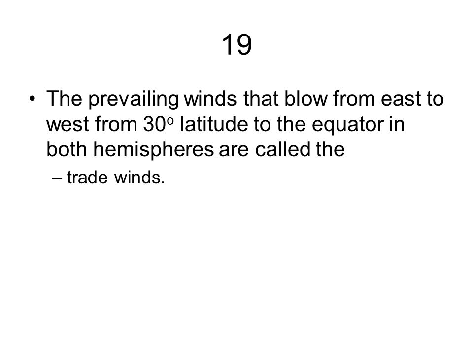 19 The prevailing winds that blow from east to west from 30o latitude to the equator in both hemispheres are called the.