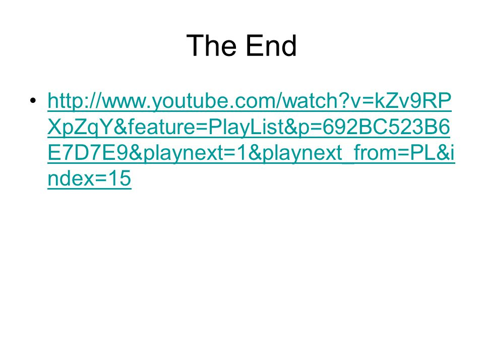 The End http://www.youtube.com/watch v=kZv9RPXpZqY&feature=PlayList&p=692BC523B6E7D7E9&playnext=1&playnext_from=PL&index=15.