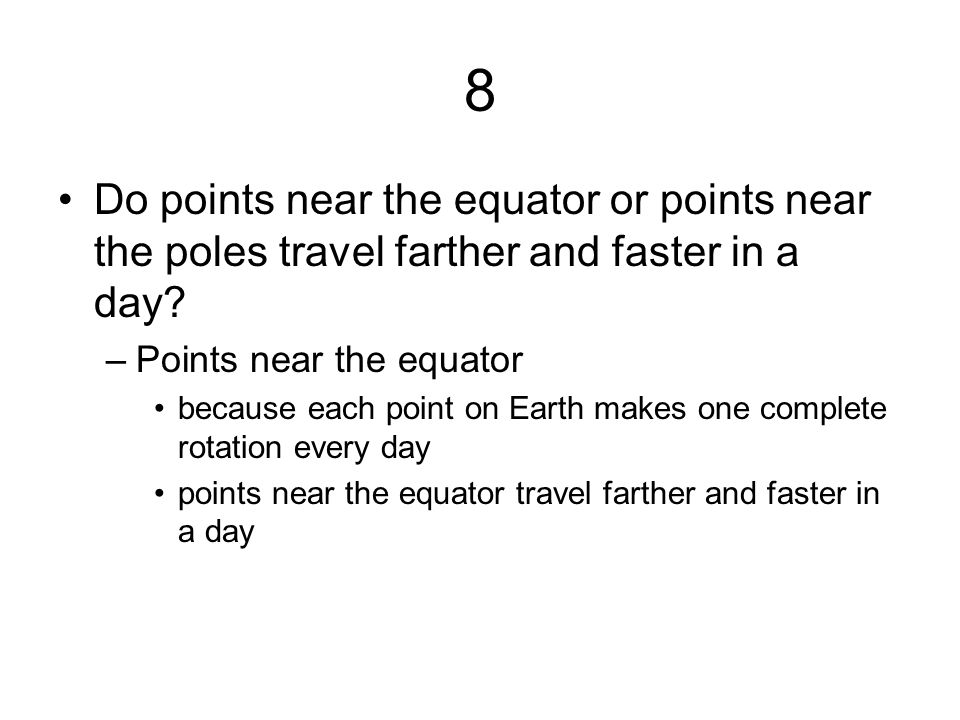 8 Do points near the equator or points near the poles travel farther and faster in a day Points near the equator.