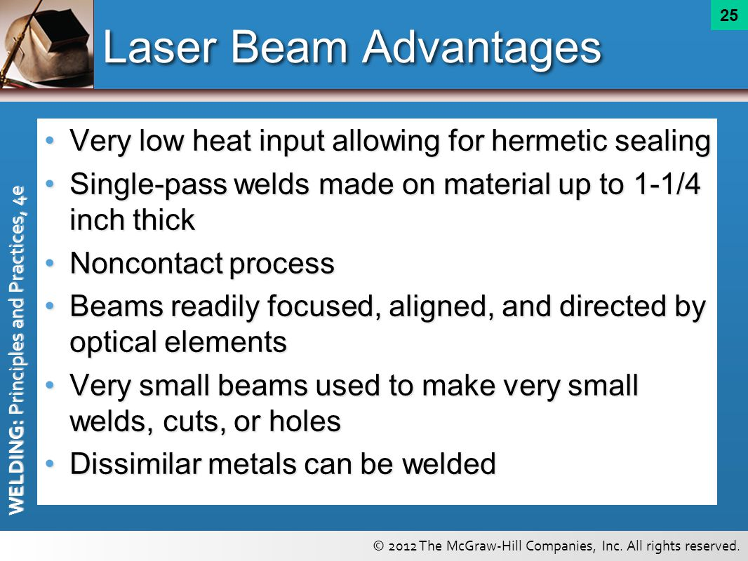Laser Beam Advantages Very low heat input allowing for hermetic sealing. Single-pass welds made on material up to 1-1/4 inch thick.