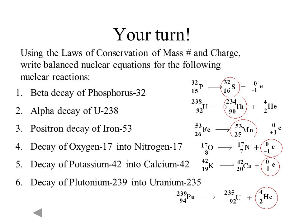 Your turn! Using the Laws of Conservation of Mass # and Charge, write balanced nuclear equations for the following nuclear reactions: