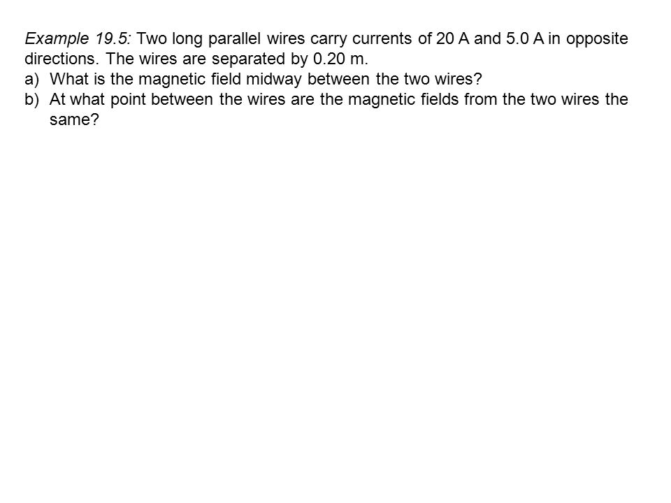 Example 19. 5: Two long parallel wires carry currents of 20 A and 5