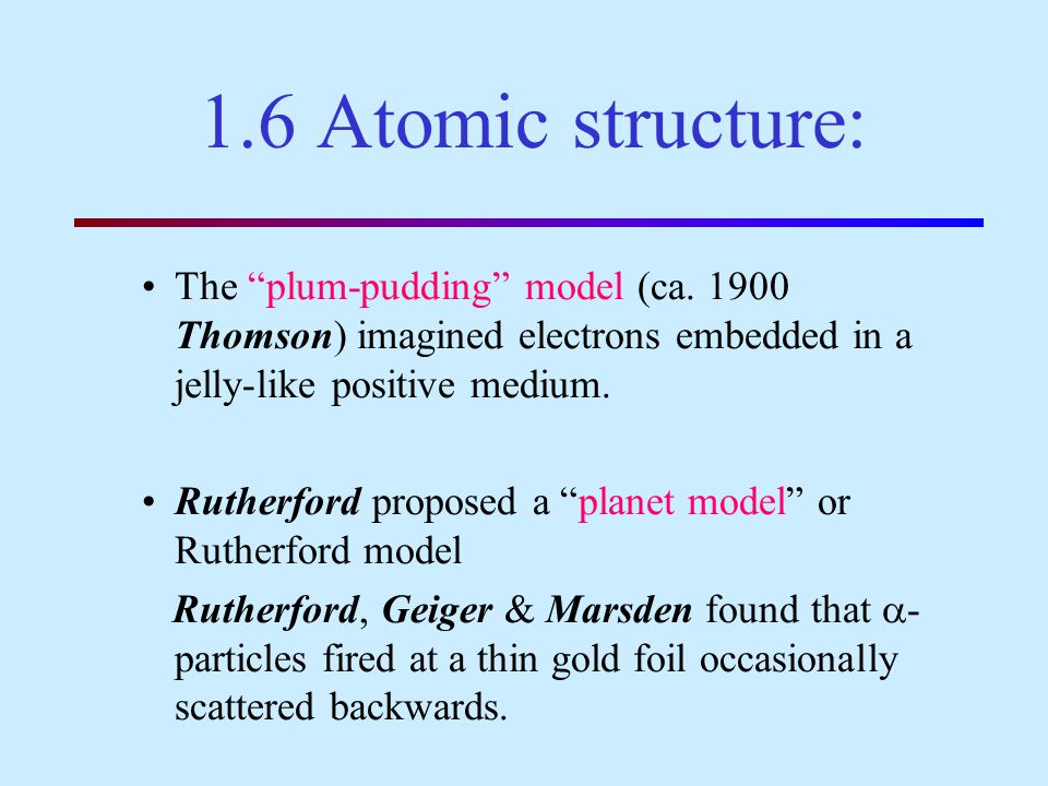 1.6 Atomic structure: The plum-pudding model (ca. 1900 Thomson) imagined electrons embedded in a jelly-like positive medium.