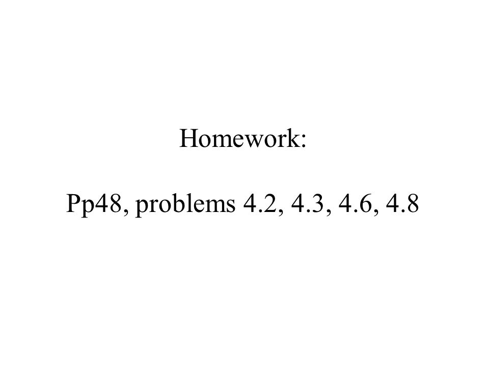 Homework: Pp48, problems 4.2, 4.3, 4.6, 4.8